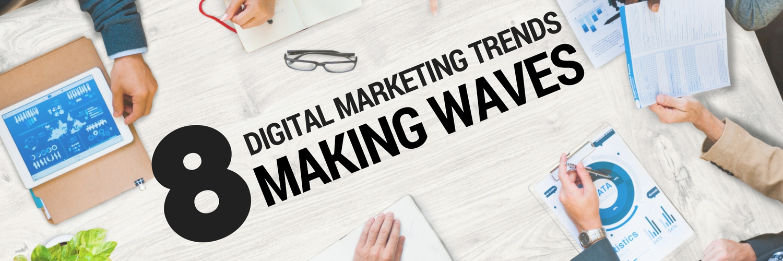 8 Digital Marketing Trends Making Waves