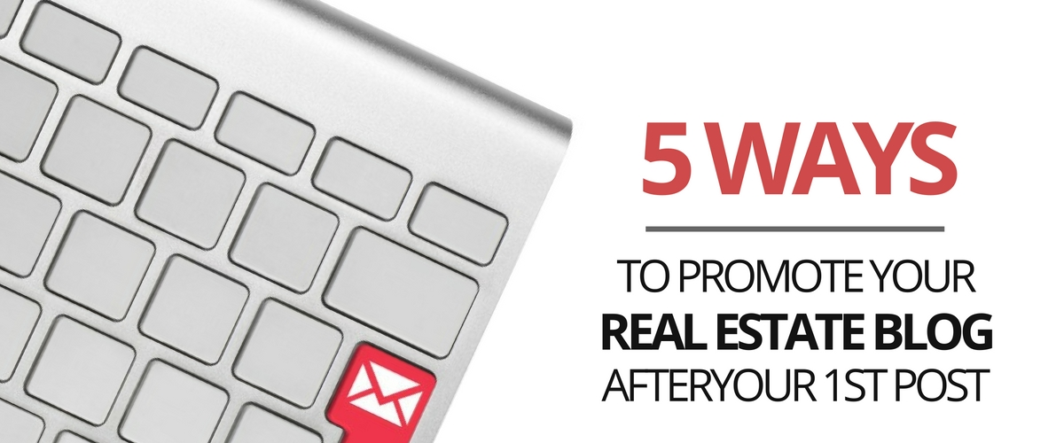 5 Ways to Promote Your Real Estate Blog After Your 1st Post
